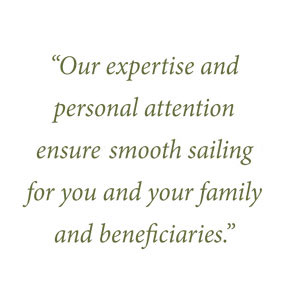 Our expertise and personal attention ensures smooth sailing for you and your family and beneficiaries.