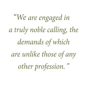 We are engaged in a truly noble calling, the demands of which are unlike those of any other profession.