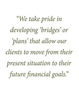 We take pride in developing 'bridges' or 'plans' that allow our clients to move from their present situation to their future financial goals.