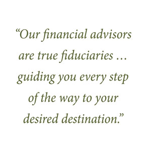 Our financial advisers are true fiduciaries...guiding you every step of the way to your desired destination.