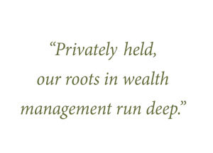 Privately-held, our roots in wealth management run deep.